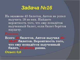 Задача №16 На экзамене 45 билетов, Антон не успел выучить 18 из них. Найдите