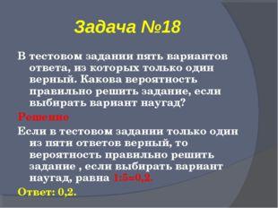Задача №18 В тестовом задании пять вариантов ответа, из которых только один в