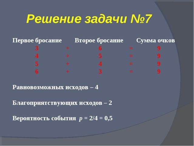 Решение задачи №7 Первое бросание Второе бросание Сумма очков 3 + 6 = 9 4 + 5...