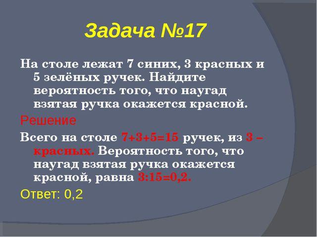 Задача №17 На столе лежат 7 синих, 3 красных и 5 зелёных ручек. Найдите вероя...