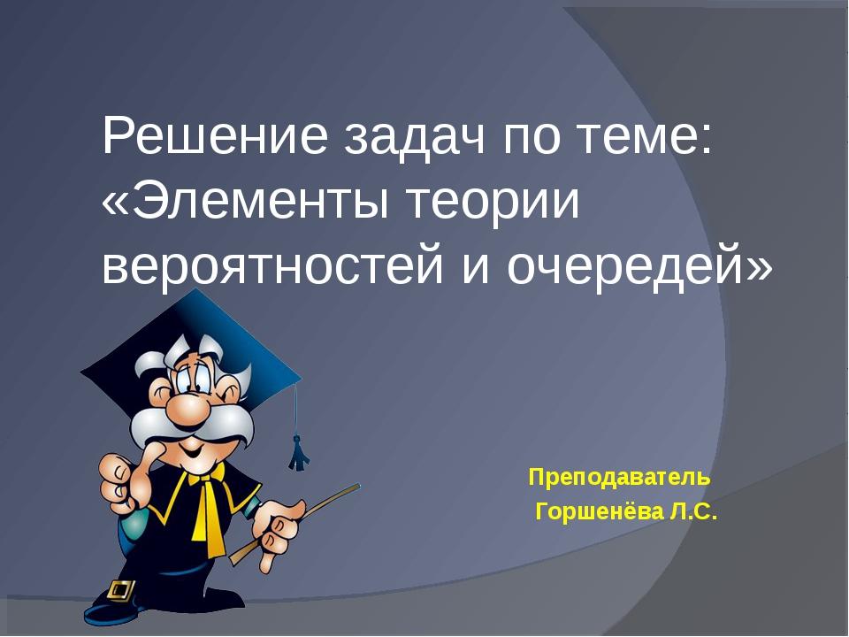 Решение задач по теме: «Элементы теории вероятностей и очередей» Преподавател...