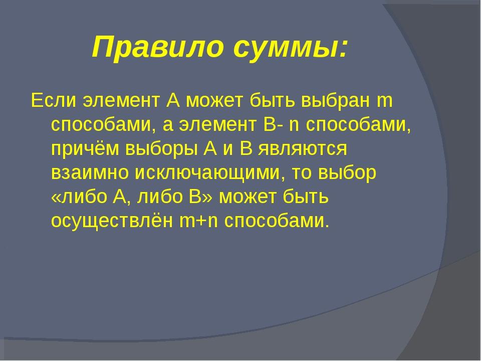 Правило суммы: Если элемент А может быть выбран m способами, а элемент B- n с...