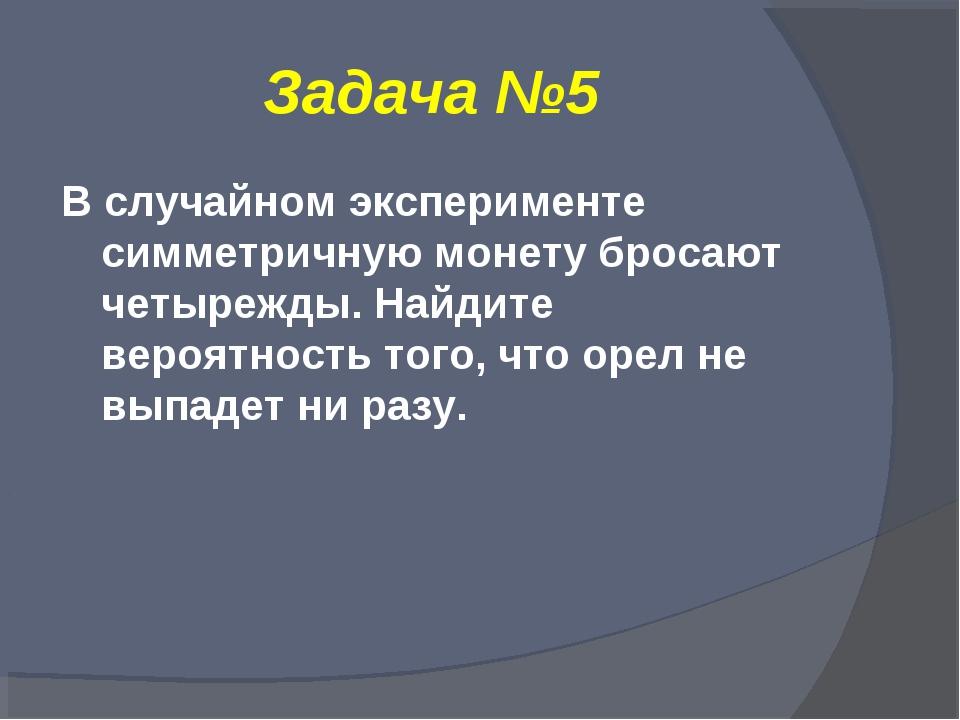 Задача №5 В случайном эксперименте симметричную монету бросают четырежды. Най...