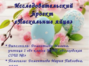 Исследовательский проект «Пасхальные яйца» Выполнила: Дементьева Милена, учен
