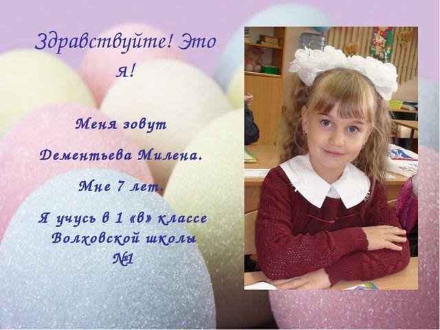 Здравствуйте! Это я! Меня зовут Дементьева Милена. Мне 7 лет. Я учусь в 1 «в»...