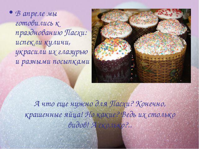 В апреле мы готовились к празднованию Пасхи: испекли куличи, украсили их глаз...