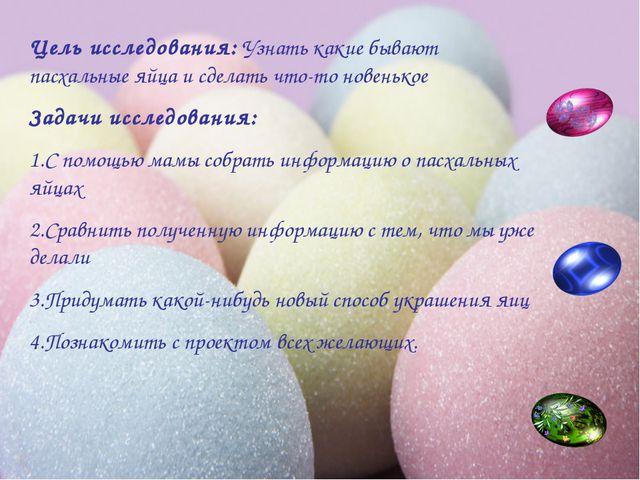 Цель исследования: Узнать какие бывают пасхальные яйца и сделать что-то новен...