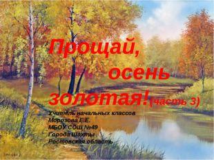 Прощай, осень золотая!(часть 3) Учитель начальных классов Морозова Е.Е. МБОУ