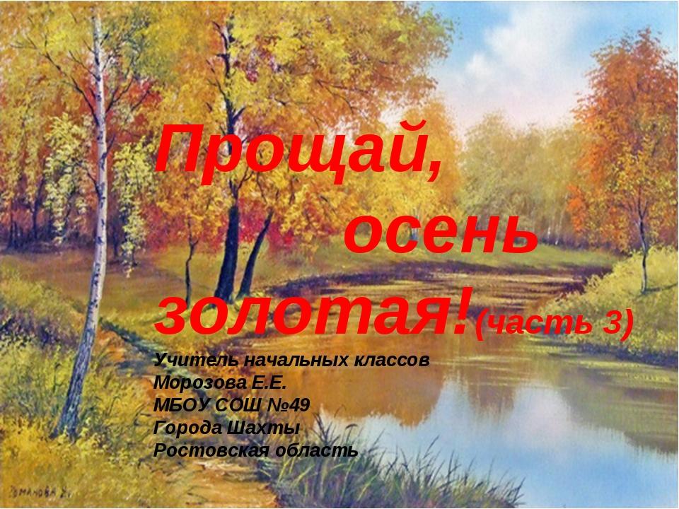 Прощай, осень золотая!(часть 3) Учитель начальных классов Морозова Е.Е. МБОУ...
