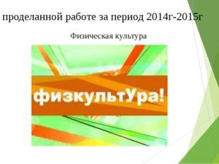 Отчет о проделанной работе за период 2014г-2015г Физическая культура