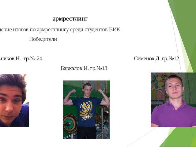 армрестлинг Подведение итогов по армрестлингу среди студентов ВИК Победители...