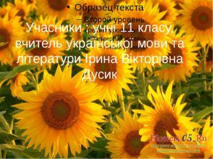 Учасники : учні 11 класу, вчитель української мови та літератури Ірина Віктор