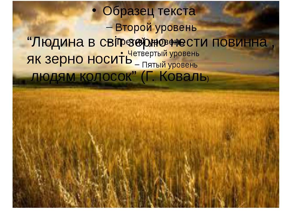 """""""Людина в світ зерно нести повинна , як зерно носить людям колосок"""" (Г. Кова..."""