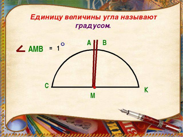 Единицу величины угла называют градусом. С К М В А АМВ = 1