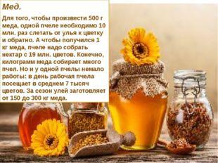 Мед. Для того, чтобы произвести 500 г меда, одной пчеле необходимо 10 млн. ра
