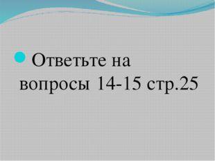 Ответьте на вопросы 14-15 стр.25