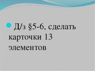 Д/з §5-6, сделать карточки 13 элементов