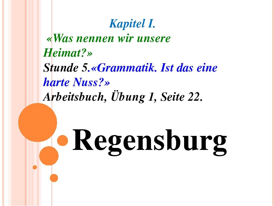 Regensburg Kapitel I. «Was nennen wir unsere Heimat?» Stunde 5.«Grammatik. Is...