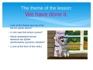 The theme of the lesson: We have done it. Look at the theme and say what will