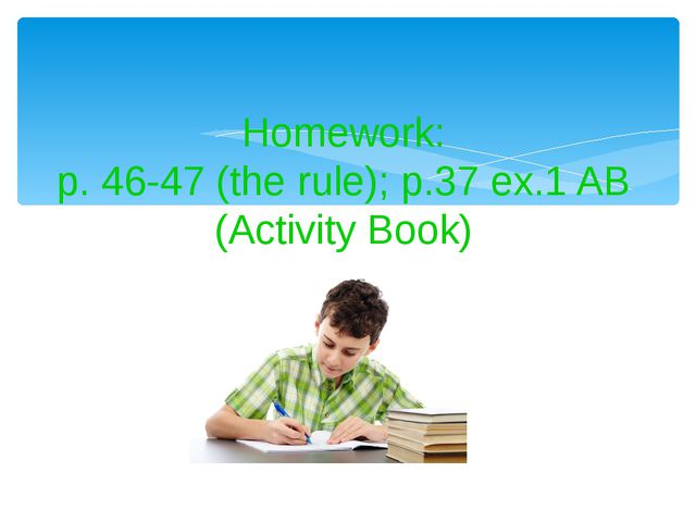 Homework: p. 46-47 (the rule); p.37 ex.1 AB (Activity Book)