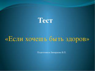 Тест «Если хочешь быть здоров» Подготовила Замараева В.П.