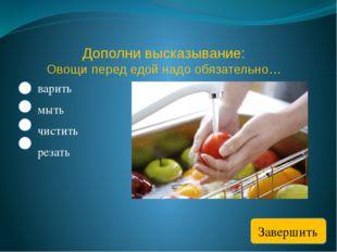 Дополни высказывание: Овощи перед едой надо обязательно… варить мыть чистить