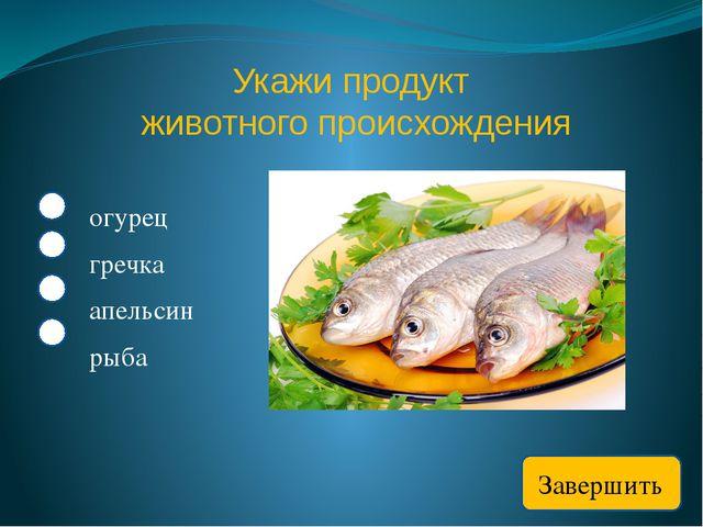 Укажи продукт животного происхождения огурец гречка апельсин рыба Завершить