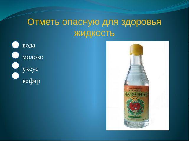 Отметь опасную для здоровья жидкость вода молоко уксус кефир