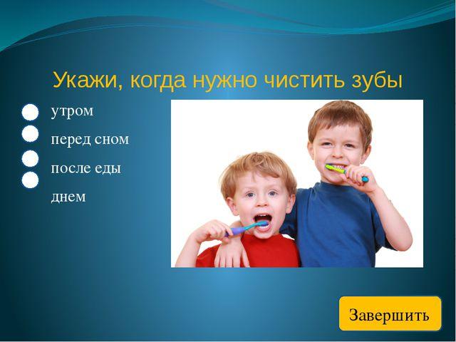 Укажи, когда нужно чистить зубы утром перед сном после еды днем Завершить