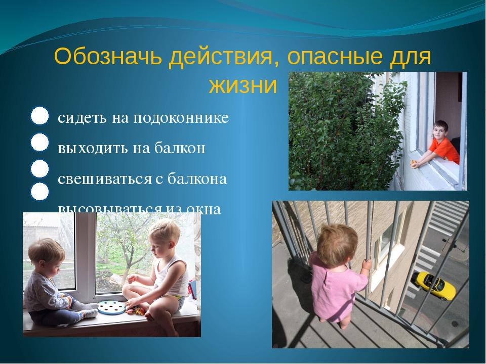 Обозначь действия, опасные для жизни сидеть на подоконнике выходить на балкон...
