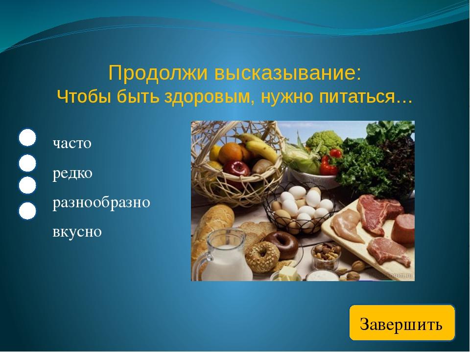 Продолжи высказывание: Чтобы быть здоровым, нужно питаться… часто редко разно...