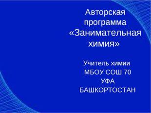 Авторская программа «Занимательная химия» Учитель химии МБОУ СОШ 70 УФА БАШКО