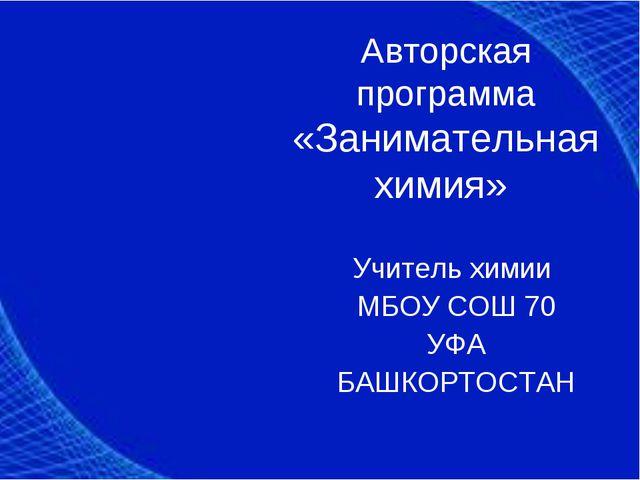 Авторская программа «Занимательная химия» Учитель химии МБОУ СОШ 70 УФА БАШКО...
