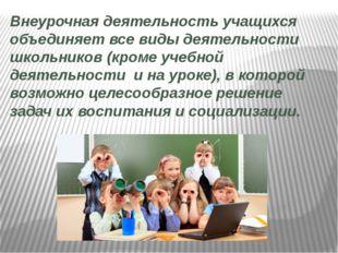 Внеурочная деятельность учащихся объединяет все виды деятельности школьников