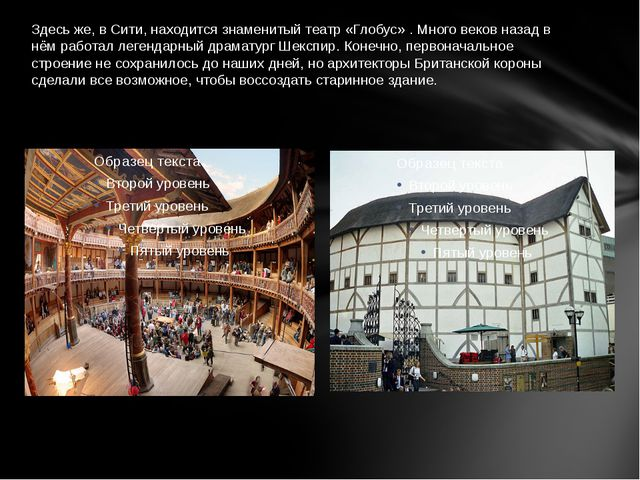 Здесь же, в Сити, находится знаменитый театр «Глобус» . Много веков назад в н...