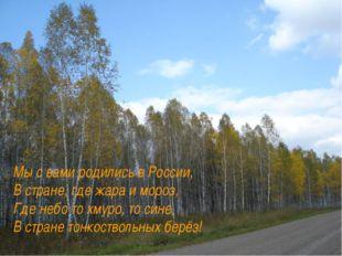 Мы с вами родились в России, В стране, где жара и мороз, Где небо то хмуро, т