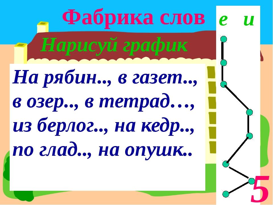 Фабрика слов Нарисуй график 5 На рябин.., в газет.., в озер.., в тетрад…, из...