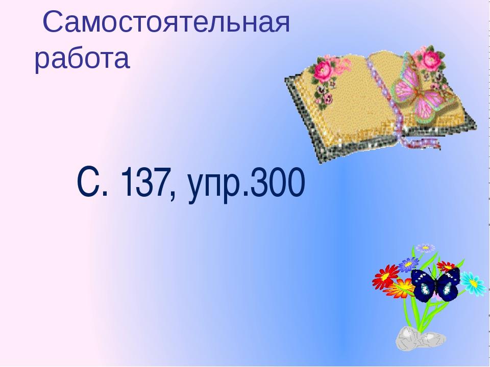С. 137, упр.300 Самостоятельная работа