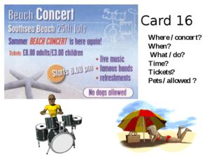 Card 16 Where / concert? When? What / do? Time? Tickets? Pets / allowed ?