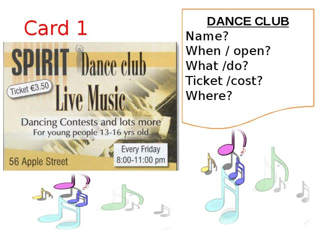 Card 1 DANCE CLUB Name? When / open? What /do? Ticket /cost? Where?