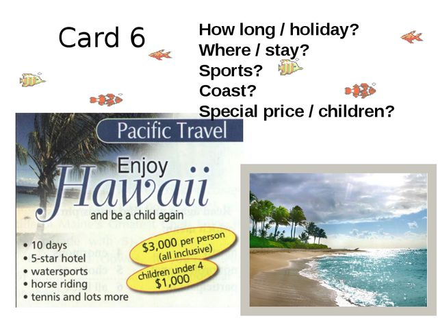 Card 6 How long / holiday? Where / stay? Sports? Coast? Special price / child...