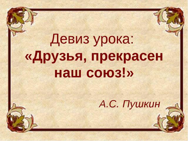 Девиз урока: «Друзья, прекрасен наш союз!» А.С. Пушкин