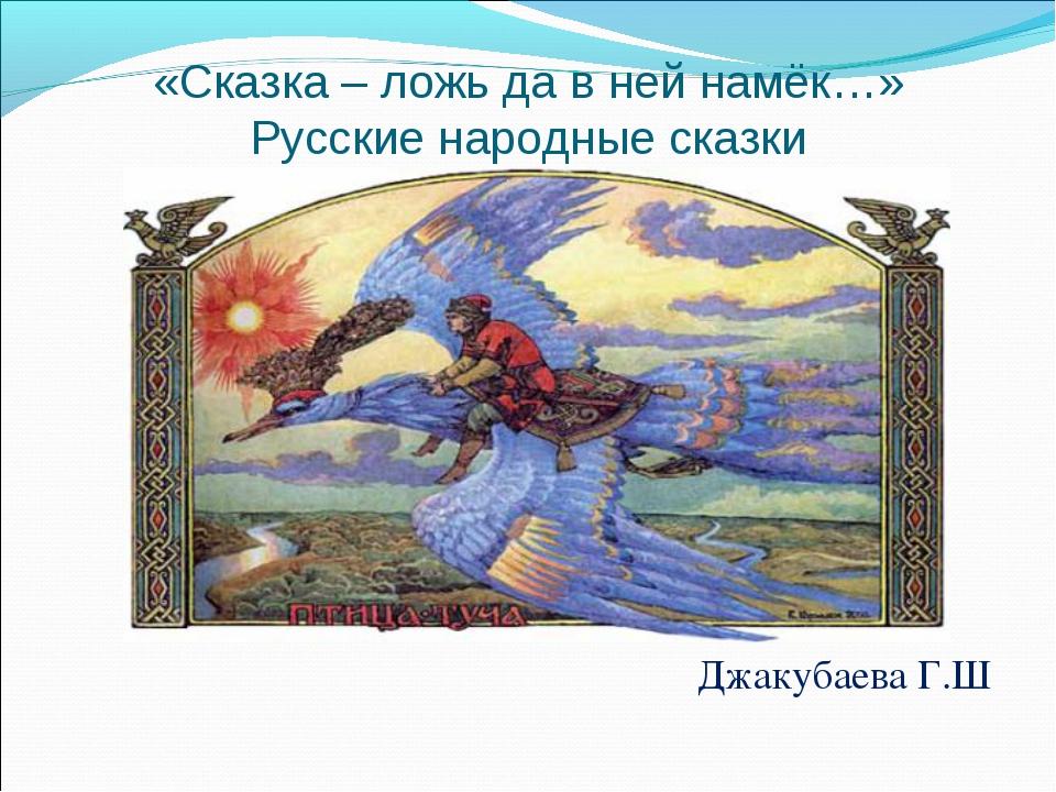 «Сказка – ложь да в ней намёк…» Русские народные сказки Джакубаева Г.Ш