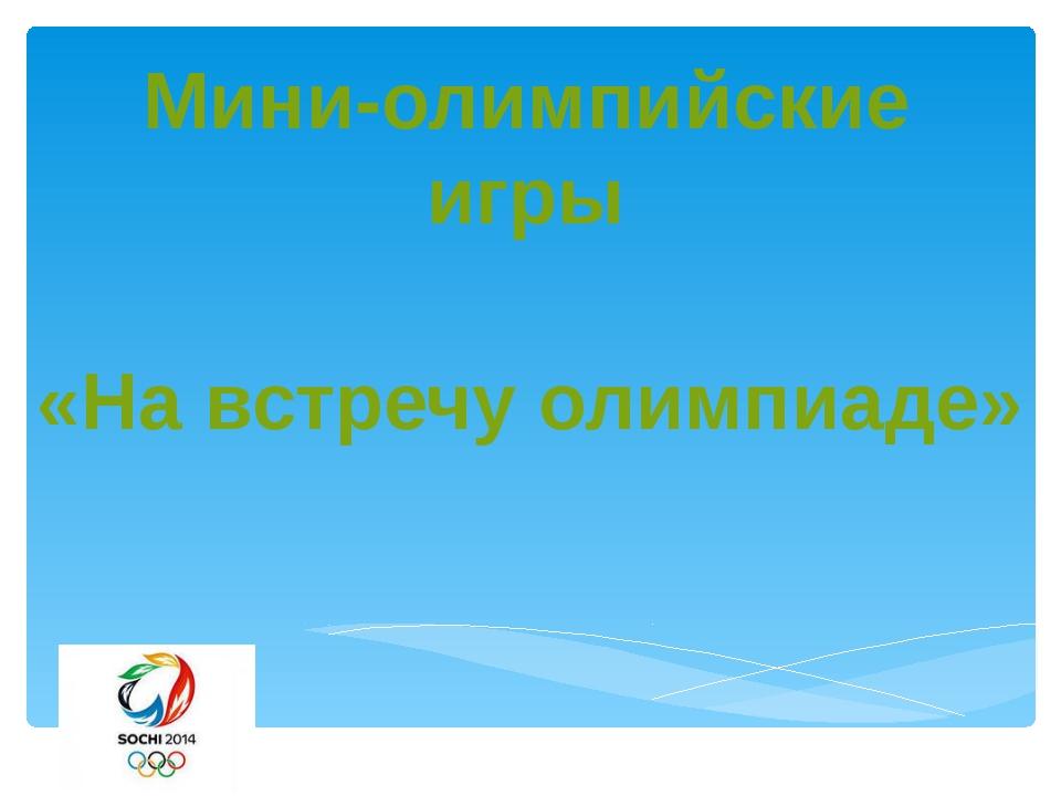 Мини-олимпийские игры «На встречу олимпиаде»