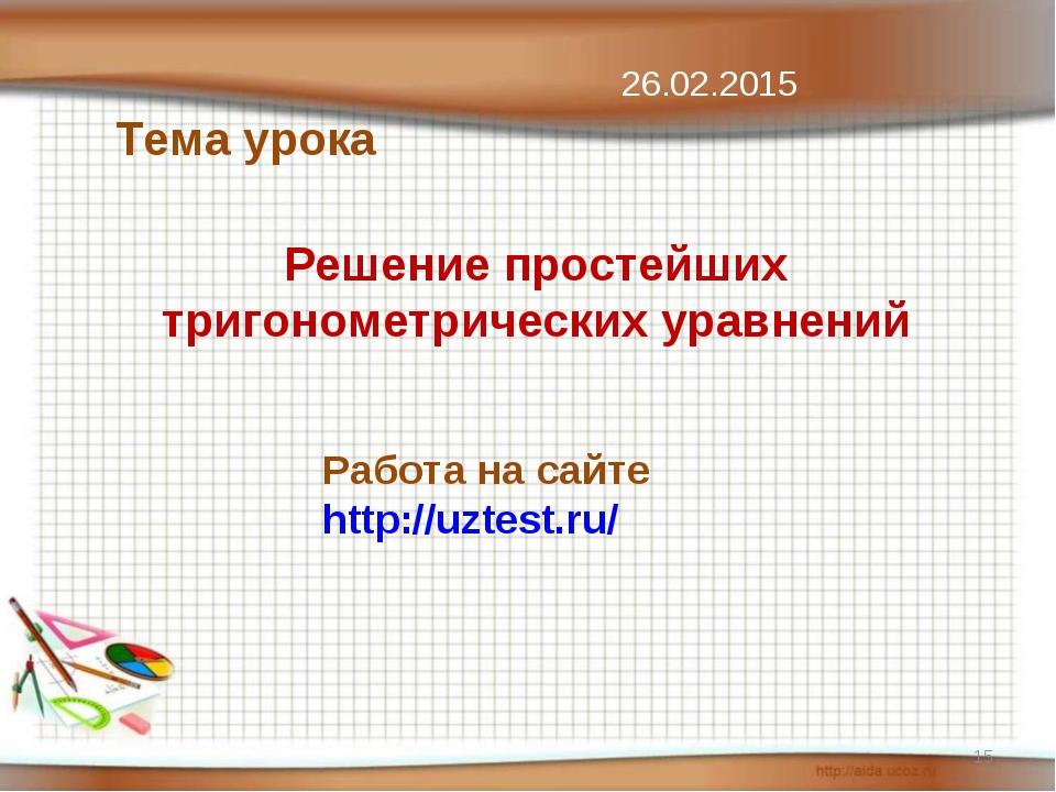 Решение простейших тригонометрических уравнений Тема урока * 26.02.2015 Работ...