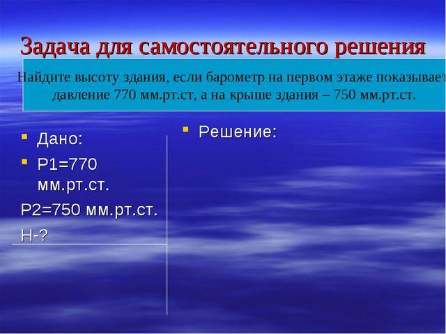 Задача для самостоятельного решения Дано: Р1=770 мм.рт.ст. Р2=750 мм.рт.ст. Н...