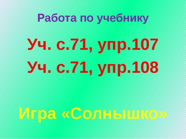 Работа по учебнику Уч. с.71, упр.107 Уч. с.71, упр.108 Игра «Солнышко»