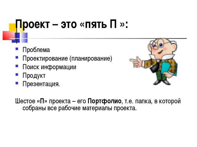 Проект – это «пять П »: Проблема Проектирование (планирование) Поиск информац...