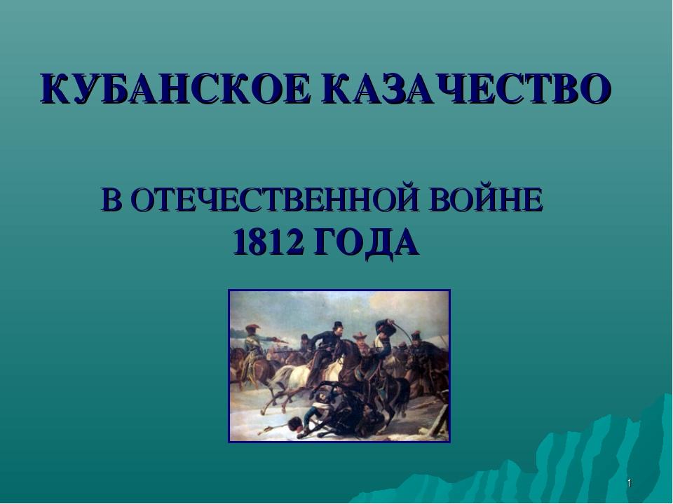 * КУБАНСКОЕ КАЗАЧЕСТВО В ОТЕЧЕСТВЕННОЙ ВОЙНЕ 1812 ГОДА