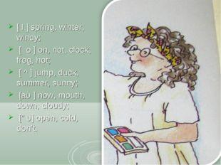 [ I ] spring, winter, windy; [ о ] on, not, clock, frog, hot; [ ^ ] jump, du